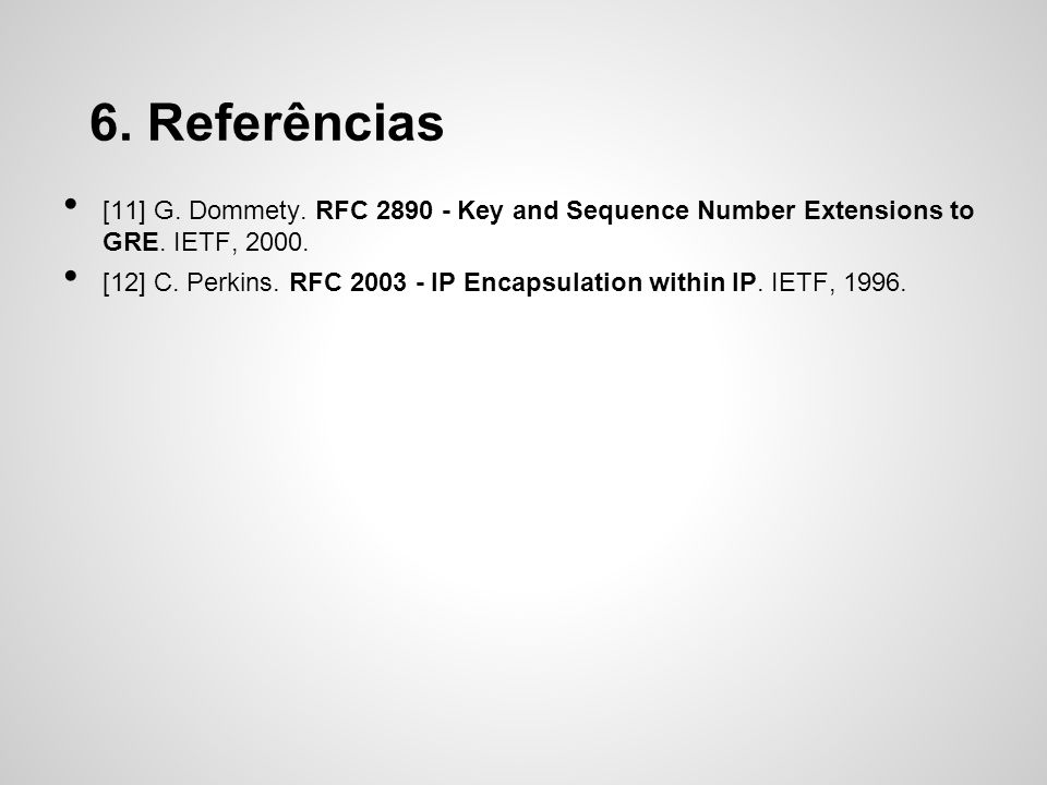 6. Referências [11] G. Dommety. RFC 2890 - Key and Sequence Number Extensions to GRE. IETF, 2000.